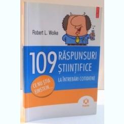 109 RASPUNSURI STIINTIFICE LA INTREBARI COTIDIENE de ROBERT L. WOLKE , 2011