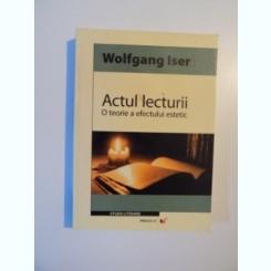 ACTUL LECTURII , O TEORIE A EFECTULUI ESTETIC de WOLFGANG ISER , 2006