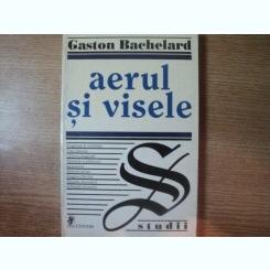 AERUL SI VISELE DE GASTON BACHELARD , BUCURESTI