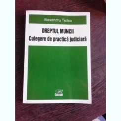 ALEXANDRU TICLEA - DREPTUL MUNCII, CULEGERE DE PRACTICA JUDICIARA