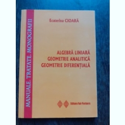 ALGEBRA LINIARA, GEOMETRIE ANALITICA, GEOMETRIE DIFERENTIALA - ECATERINA CIOARA