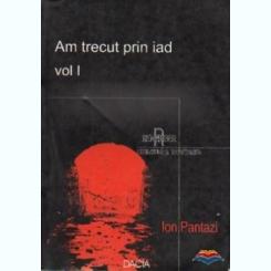 Am trecut prin iad, vol 1,  - Ion Pantazi