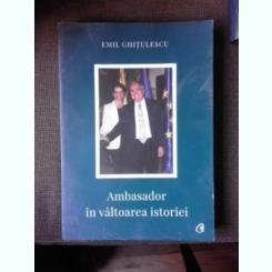 AMBASADORR IN VALTOAREA ISTORIEI - EMIL GHITULESCU