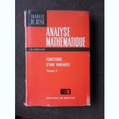 ANALYSE MATHEMATIQUE - G.CHILOV VOLUMUL I, FONCTIONS D'UNE VARIABLE  (EDITIE IN LIMBA FRANCEZA)