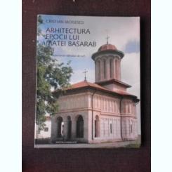 ARHITECTURA EPOCII LUI MATEI BASARAB II, REPERTORIUL EDIFICIILOR DE CULT - CRISTIAN MOISESCU (CU DEDICATIA AUTORULUI)