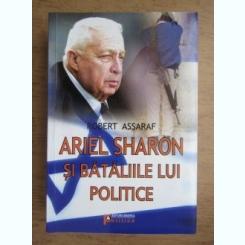ARIEL SHARON SI BATALIILE LUI POLITICE - ROBERT ASSARAF