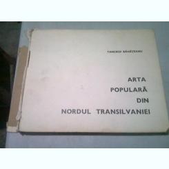 ARTA POPULARA DIN NORDUL TRANSILVANIEI - TANCRED BANATEANU