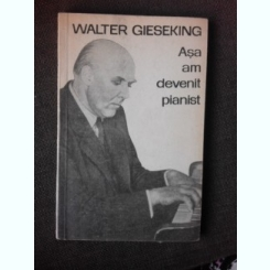 ASA AM DEVENIT PIANIST - WALTER GIESEKING