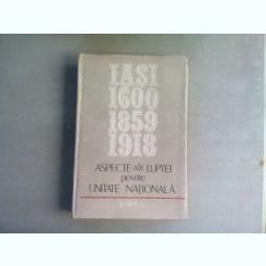 ASPECTE ALE LUPTEI PENTRU UNITATE NATIONALA. IASI 1600, 1859, 1918 - GH. BUZATU