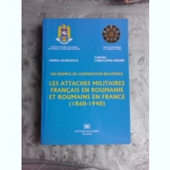 ATASATI MILITARI FRANCEZI IN ROMANIA SI ROMANI IN FRANTA 1860-1940 - MARIA GEORGESCU, CHRISTOPHE MIDAN  (CARTE IN LIMBA FRANCEZA, Les attaches militaires francais en Roumanie et Roumains en France)