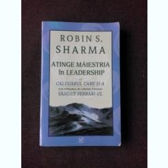 ATINGE MAIESTRIA IN LEADERSHIP CU CALUGARUL CARE SI-A VANDUT FERRARI-UL - ROBIN S. SHARMA