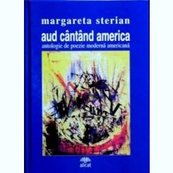 AUD CANTAND AMERICA - MARGARETA STERIAN  (Antologie de poezie moderna americana)