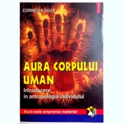 AURA CORPULUI UMAN , INTRODUCERE IN ANTROPOLOGIA INDIVIDULUI , VOL II DE CORNELIA GUJA
