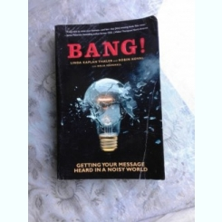 BANG! GETTING YOUR MESSAGES HEARD IN A NOISY WORLD - LINDA KAPLAN THALER  (CARTE IN LIMBA ENGLEZA)