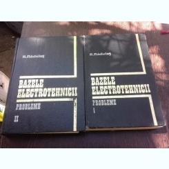 BAZELE ELECTROTEHNICII , VOL. I - II , PROBLEME de R. RADULET