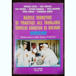 BAZELE TEORETICE SI PRACTICE ALE INGRIJIRII OMULUI SANATOS SI BOLNAV - MANUAL PENTRU SCOLILE SANITARE POSTLICEALE - MORARIU LETITIA /IVAN MARIUCA & CO