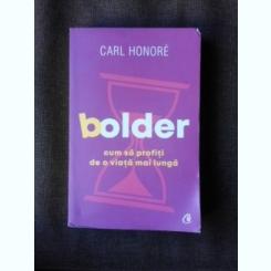 BOLDER, CUM SA PROFITI DE O VIATA MAI LUNGA - CARL HONORE