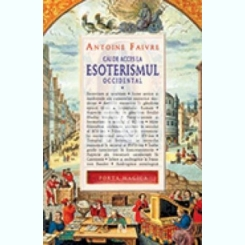 CAI DE ACCES LA ESOTERISMUL OCCIDENTAL - ANTOINE FAIVRE  VOL.1