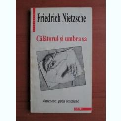 CALATORUL SI UMBRA SA - FRIEDRICH NIETZSCHE