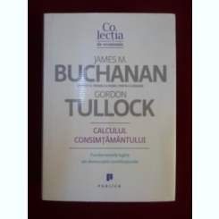 Calculul consimtamantului Fundamente logice ale democratiei constitutionale JAMES BUCHANAN, GORDON TULLOCK