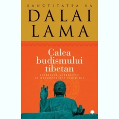 Calea budismului tibetan Sfârşitul suferinţei şi descoperirea fericirii Autor: Sanctitatea Sa Dalai Lama