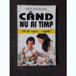 CAND NU AI TIMP, 150 DE RETETE RAPIDE - MILLE MADELEINE