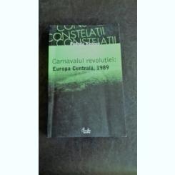 CARNAVALUL REVOLUTIEI. EUROPA CENTRALA 1989 - PADRAIC KENNEY