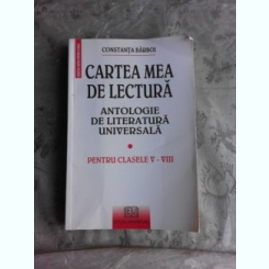 CARTEA MEA DE LECTURA, ANTOLOGIE DE LECTURA UNIVERSALA PENTRU CLASELE V-VIII - CONSTANTA BARBOI
