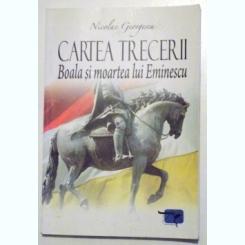 CARTEA TRECERII - BOALA SI MOARTEA LUI EMINESCU DE NICOLAE GEORGESCU ,