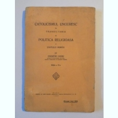 CATOLICISMUL UNGURESC IN TRANSILVANIA SI POLITICA RELIGIOASA A STATULUI ROMAN - ONISIFOR GHIBU
