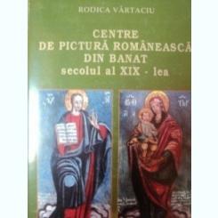 CENTRE DE PICTURA ROMANEASCA DIN BANAT SECOLUL AL XIX-LEA de RODICA VARTACIU , 1997