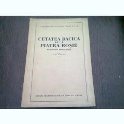 CETATEA DACICA DE LA PIATRA ROSIE - C. DAICOVICIU  (MONOGRAFIE ARHEOLOGICA)