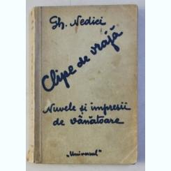 CLIPE DE VRAJA - NUVELE SI IMPRESII DE VANATOARE DE GH . NEDICI , 1935 ,