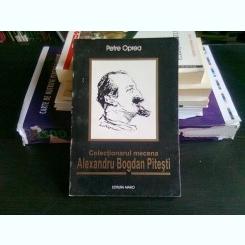 COLECTIONARUL MECENA ALEXANDRU BOGDAN PITESTI - PETRE OPREA