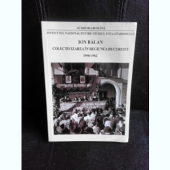 Colectivizarea in regiunea Bucuresti 1950-1962 - Ion Balan