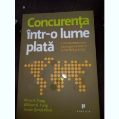 CONCURENTA INTR-O LUME PLATA , CUM SA CONSTRUIM O COMPANIE INTR-O LUME FARA GRANITE DE VICTOR K.FUNG, WILLIAM K.FUNG, YORAM WIND ,