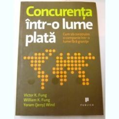 CONCURENTA INTR-O LUME PLATA , CUM SA CONSTRUIM O COMPANIE INTR-O LUME FARA GRANITE DE VICTOR K.FUNG, WILLIAM K.FUNG, YORAM WIND