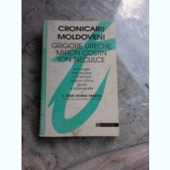 CRONICARII MOLDOVENI GRIGORE URECHE, MIRON COSTIN, ION NECULCE - DAN HORIA MAZILU