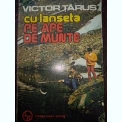 Cu lanseta pe ape de munte - Victor Tarus