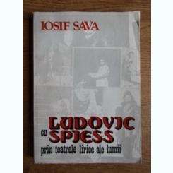 CU LUDOVIC SPIESS PRIN TEATRELE LIRICE ALE LUMII - IOSIF SAVA
