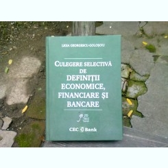 CULEGERE SELECTIVA DE DEFINITII ECONOMICE, FINANCIARE SI BANCARE - LIGIA GEORGESCU GOLOSOIU