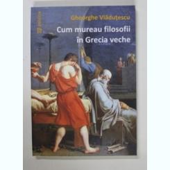 CUM MUREAU FILOSOFII IN GRECIA VECHE DE GHEORGHE VLADUTESCU , 2009