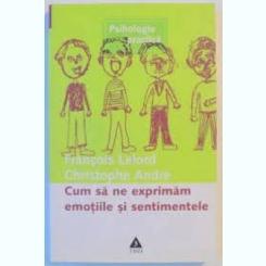 CUM SA NE EXPRIMAM EMOTIILE SI SENTIMENTELE - FRANCOIS LELORD , CHRISTOPHE ANDRE