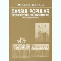 DANSUL POPULAR SPECIFIC ZONELOR ETNOGRAFICE,INDRUMAR METODIC- MIHAELA GANCIU