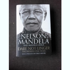 DARE NOT LINGER, THE PRESIDENTIAL YEARS - NELSON MANDELA, MADLA LANGA, GRACA MACHEL  (CARTE IN LIMBA ENGLEZA)