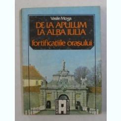DE LA APULUM LA ALBA IULIA - FORTIFICATIILE ORASULUI DE VASILE MOGA , 1987