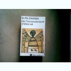 DE L'INCONVENIENT D'ETRE NE - E.M. CIORAN  (dezavatajul de a fi)
