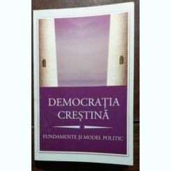 DEMOCRATIA CRESTINA - FUNDAMENTE SI MODEL POLITIC - MIHAIL NEAMTU /ADRIAN PAPAHAGI