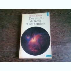 DES ASTRES, DE LA VIE ET DES HOMMES - ROBERT JASTROW  (CARTE IN LIMBA FRANCEZA)