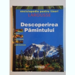 DESCOPERIREA PAMANTULUI , ENCICLOPEDIA PENTRU TINERI , LAROUSSE , 1995